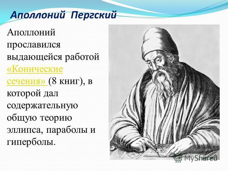 Аполлоний прославился выдающейся работой «Конические сечения» (8 книг), в которой дал содержательную общую теорию эллипса, параболы и гиперболы. «Конические сечения» Аполлоний Пергский