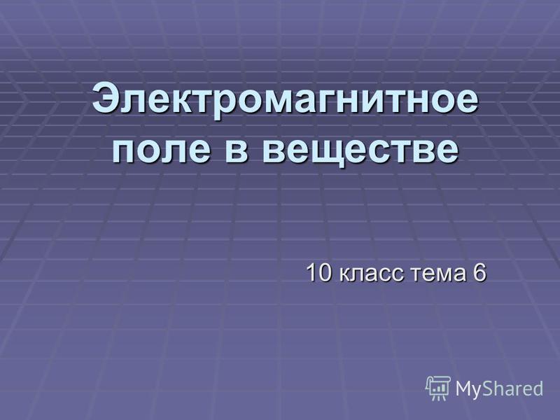 Электромагнитное поле в веществе 10 класс тема 6