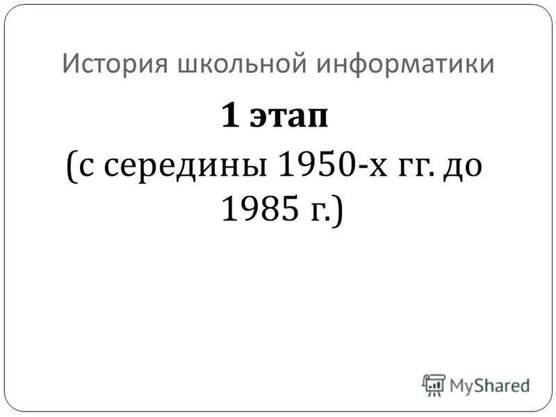 История школьной информатики 1 этап ( с середины 1950- х гг. до 1985 г.)