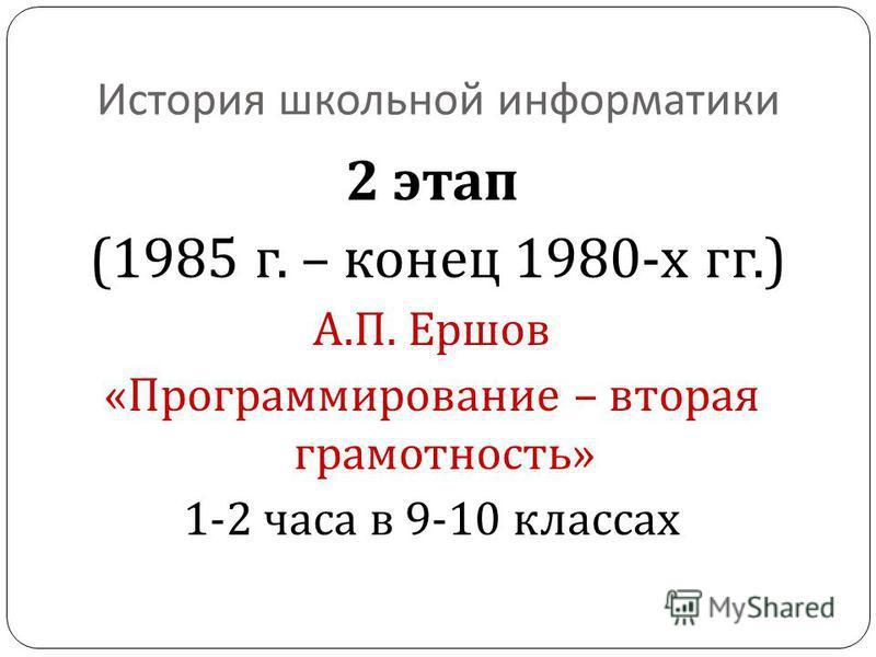 История школьной информатики 2 этап (1985 г. – конец 1980- х гг.) А. П. Ершов « Программирование – вторая грамотность » 1-2 часа в 9-10 классах
