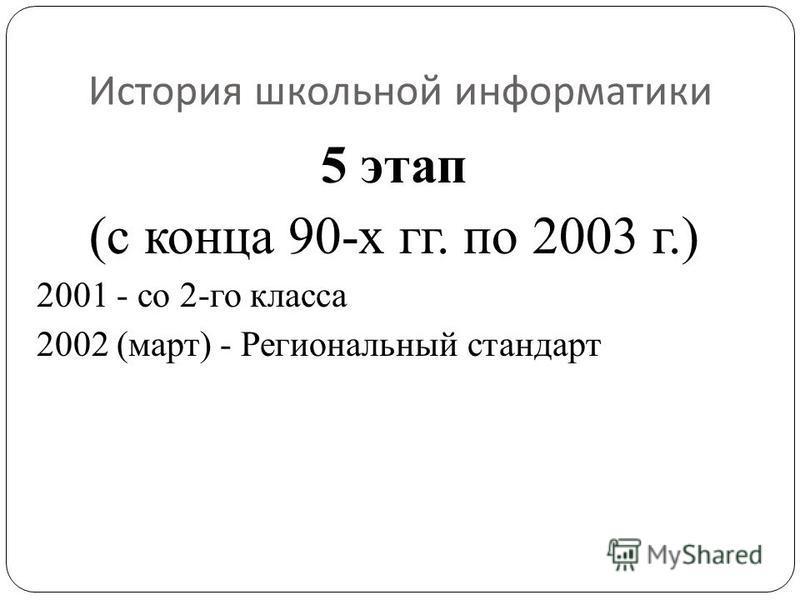 История школьной информатики 5 этап (с конца 90-х гг. по 2003 г.) 2001 - со 2-го класса 2002 (март) - Региональный стандарт