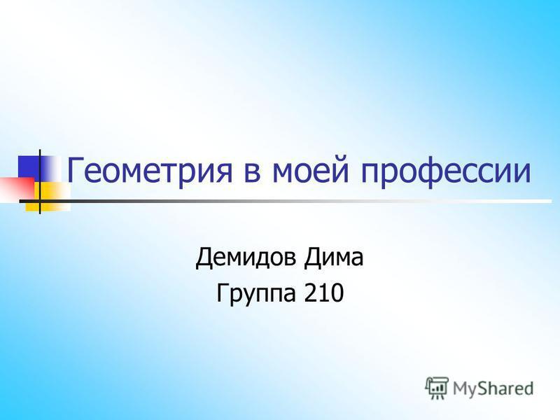 Геометрия в моей профессии Демидов Дима Группа 210