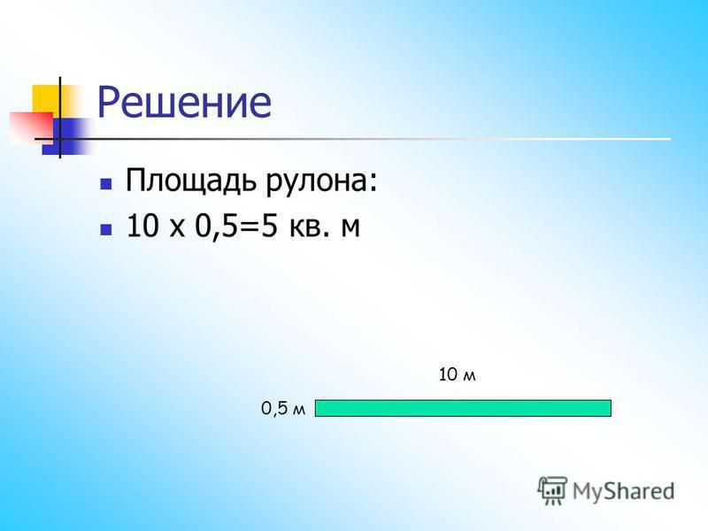 Решение Площадь рулона: 10 х 0,5=5 кв. м 10 м 0,5 м