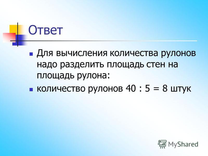 Ответ Для вычисления количества рулонов надо разделить площадь стен на площадь рулона: количество рулонов 40 : 5 = 8 штук
