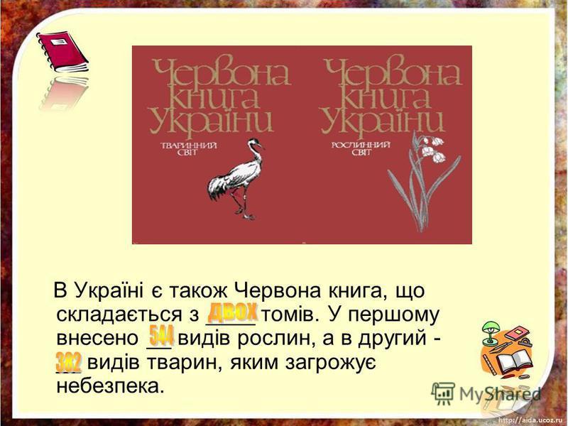 В Україні є також Червона книга, що складається з ____ томів. У першому внесено __ видів рослин, а в другий - __ видів тварин, яким загрожує небезпека.