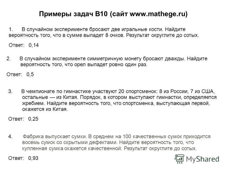Примеры задач В10 (сайт www.mathege.ru) 1. В случайном эксперименте бросают две игральные кости. Найдите вероятность того, что в сумме выпадет 8 очков. Результат округлите до сотых. Ответ: 0,14 2. В случайном эксперименте симметричную монету бросают