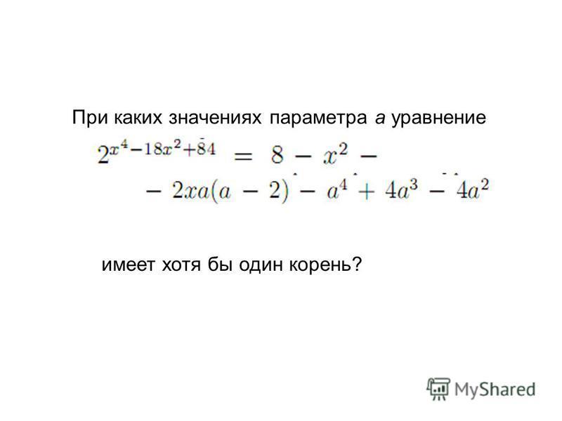 При каких значениях параметра a уравнение имеет хотя бы один корень?