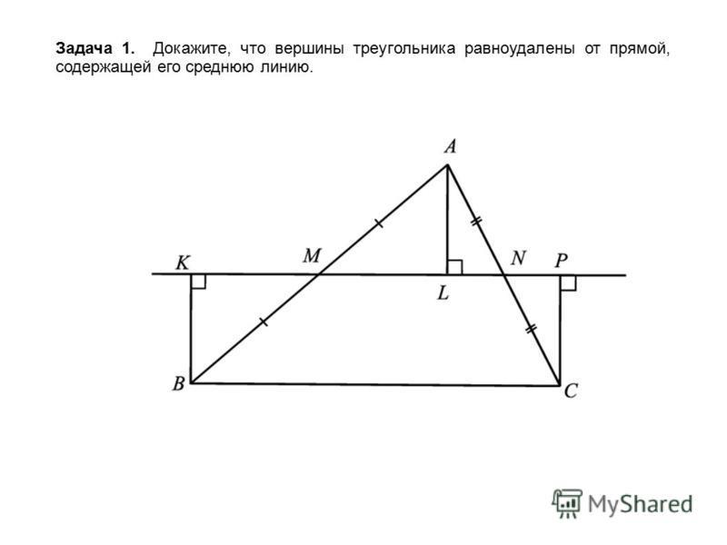 Задача 1. Докажите, что вершины треугольника равноудалены от прямой, содержащей его среднюю линию.