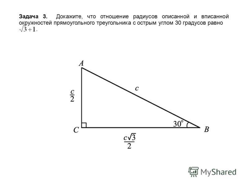 Задача 3. Докажите, что отношение радиусов описанной и вписанной окружностей прямоугольного треугольника с острым углом 30 градусов равно.