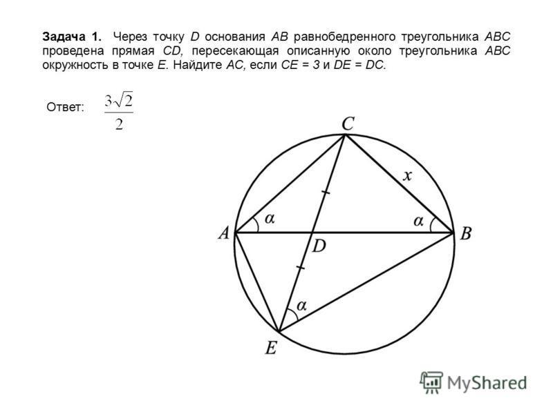 Задача 1. Через точку D основания AB равнобедренного треугольника ABC проведена прямая CD, пересекающая описанную около треугольника АВС окружность в точке Е. Найдите АС, если СЕ = 3 и DE = DC. Ответ:
