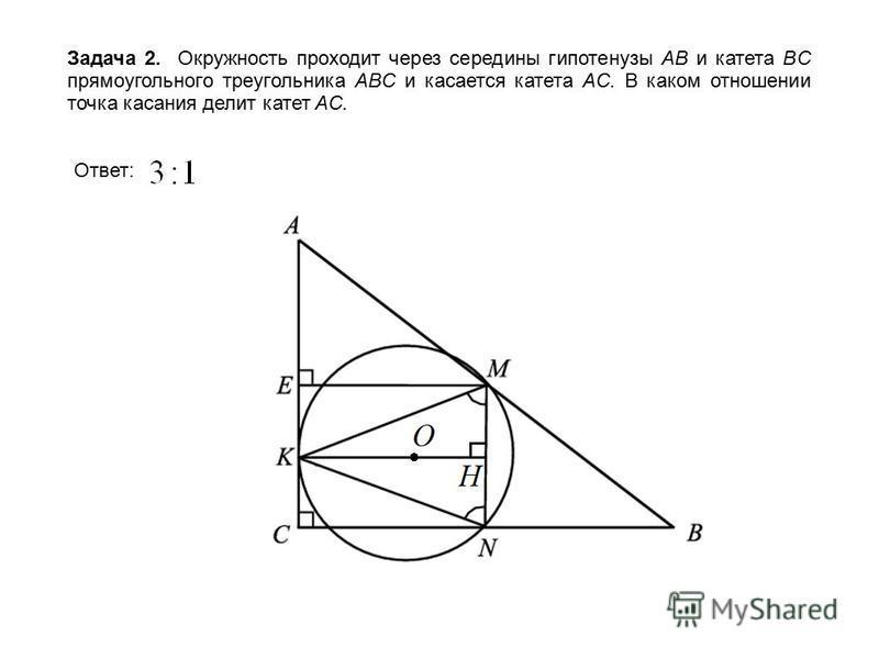 Задача 2. Окружность проходит через середины гипотенузы AB и катета BC прямоугольного треугольника ABC и касается катета AC. В каком отношении точка касания делит катет AC. Ответ: