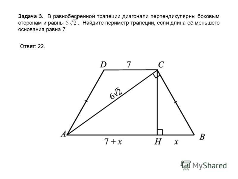 Задача 3. В равнобедренной трапеции диагонали перпендикулярны боковым сторонам и равны. Найдите периметр трапеции, если длина её меньшего основания равна 7. Ответ: 22.