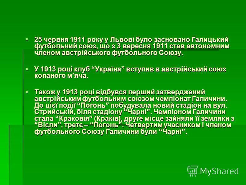 25 червня 1911 року у Львові було засновано Галицький футбольний союз, що з 3 вересня 1911 став автономним членом австрійського футбольного Союзу. 25 червня 1911 року у Львові було засновано Галицький футбольний союз, що з 3 вересня 1911 став автоном