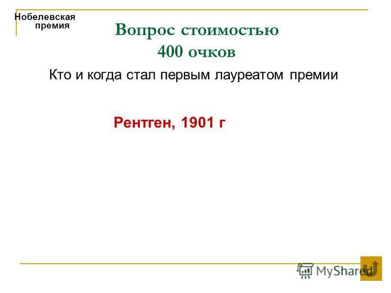 Вопрос стоимостью 400 очков Нобелевская премия Кто и когда стал первым лауреатом премии Рентген, 1901 г