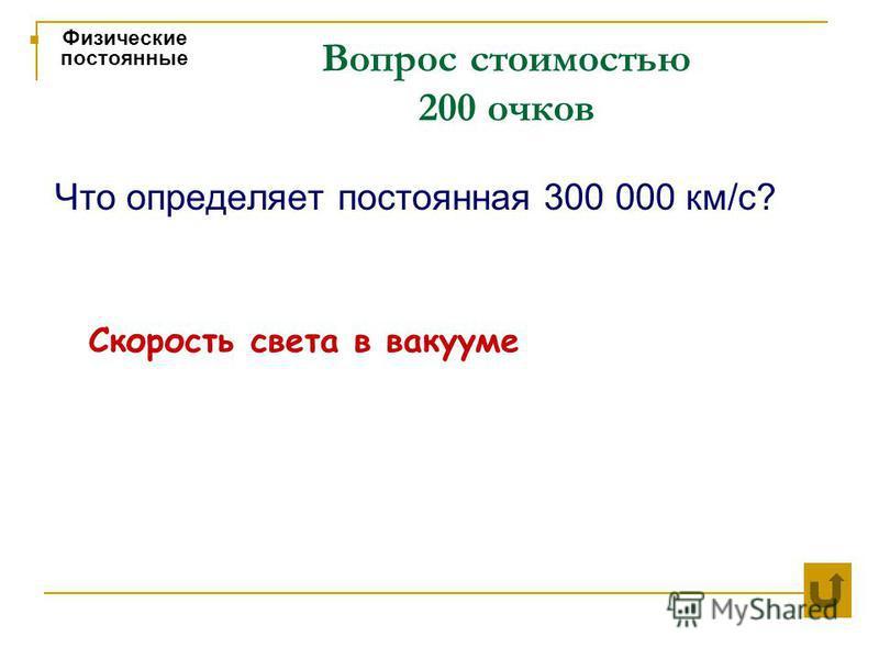 Вопрос стоимостью 200 очков Физические постоянные Что определяет постоянная 300 000 км/с? Скорость света в вакууме