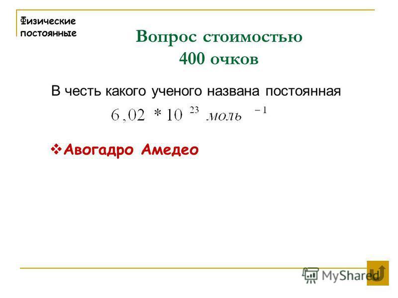Вопрос стоимостью 400 очков Физические постоянные В честь какого ученого названа постоянная Авогадро Амедео