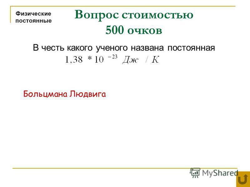 Вопрос стоимостью 500 очков Физические постоянные В честь какого ученого названа постоянная Больцмана Людвига