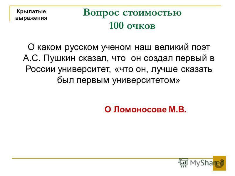 Вопрос стоимостью 100 очков Крылатые выражения О Ломоносове М.В. О каком русском ученом наш великий поэт А.С. Пушкин сказал, что он создал первый в России университет, «что он, лучше сказать был первым университетом»