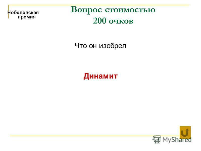 Вопрос стоимостью 200 очков Нобелевская премия Что он изобрел Динамит