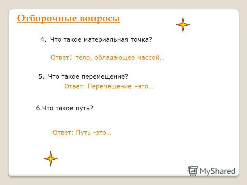 Отборочные вопросы 4. 4. Что такое материальная точка? Ответ : тело, обладающее массой… 5. 5. Что такое перемещение? Ответ: Перемещение –это… 6. Что такое путь? Ответ: Путь -это…