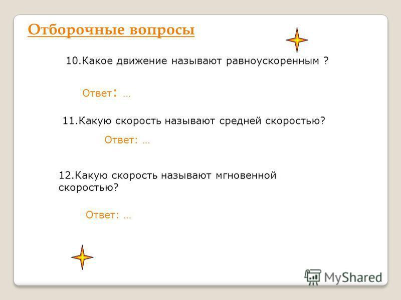 Отборочные вопросы 10. Какое движение называют равноускоренным ? Ответ : … 11. Какую скорость называют средней скоростью? Ответ: … 12. Какую скорость называют мгновенной скоростью? Ответ: …