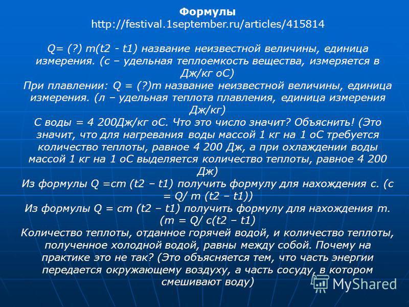 Формулы http://festival.1september.ru/articles/415814 Q= (?) m(t2 - t1) название неизвестной величины, единица измерения. (с – удельная теплоемкость вещества, измеряется в Дж/кг оС) При плавлении: Q = (?)m название неизвестной величины, единица измер