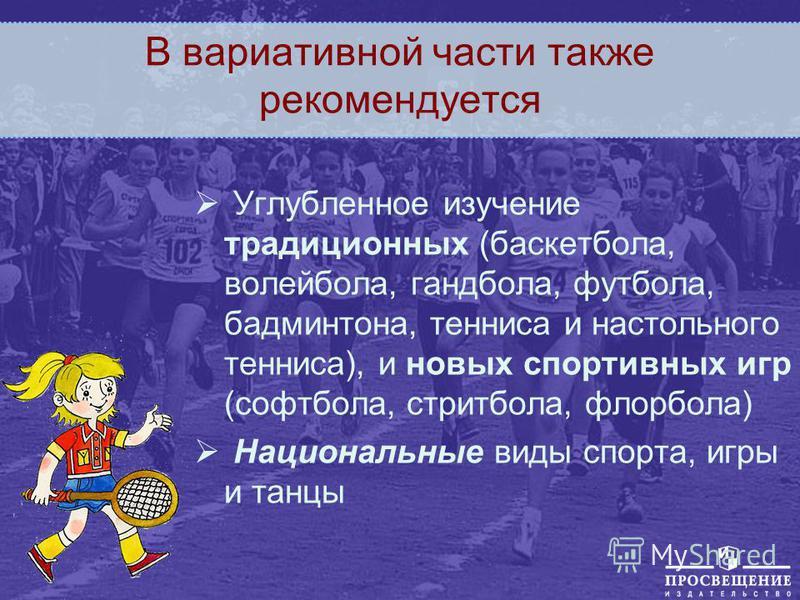 В вариативной части также рекомендуется Углубленное изучение традиционных (баскетбола, волейбола, гандбола, футбола, бадминтона, тенниса и настольного тенниса), и новых спортивных игр (софтбола, стритбола, флорбола) Национальные виды спорта, игры и т