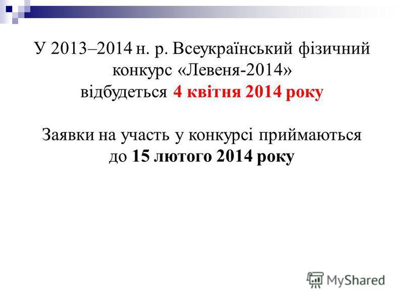 У 2013–2014 н. р. Всеукраїнський фізичний конкурс «Левеня-2014» відбудеться 4 квітня 2014 року Заявки на участь у конкурсі приймаються до 15 лютого 2014 року
