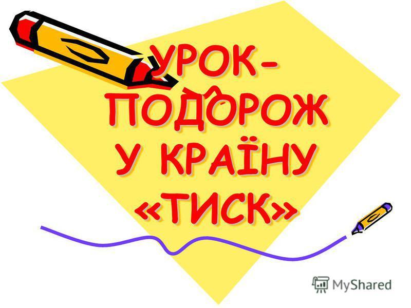 УРОК- ПОДОРОЖ У КРАЇНУ «ТИСК»