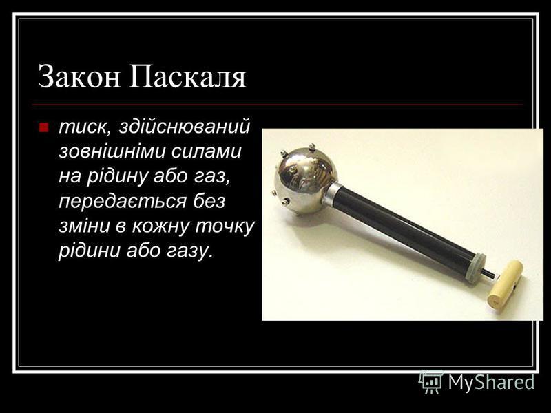 Закон Паскаля тиск, здійснюваний зовнішніми силами на рідину або газ, передається без зміни в кожну точку рідини або газу.