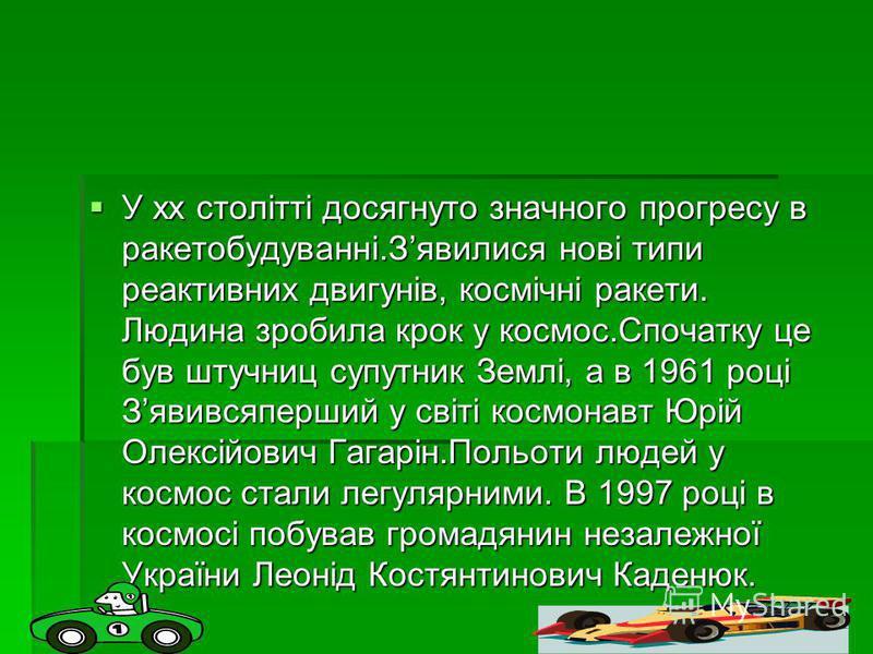 У хх столітті досягнуто значного прогресу в ракетобудуванні.Зявилися нові типи реактивних двигунів, космічні ракети. Людина зробила крок у космос.Спочатку це був штучниц супутник Землі, а в 1961 році Зявивсяперший у світі космонавт Юрій Олексійович Г