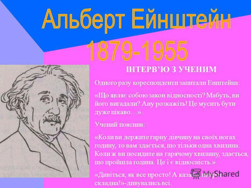 ЧАС ТА ВІЧНІСТЬ Американська журналістка вела розмову з Ейнштейном: «Скажіть, яка, на вашу думку, різниця між часом і вічністю?». На що почула добродушну відповідь: «Дитино,якби в мене був час, щоб пояснити тобі це, то минула б вічність, перш ніж ти