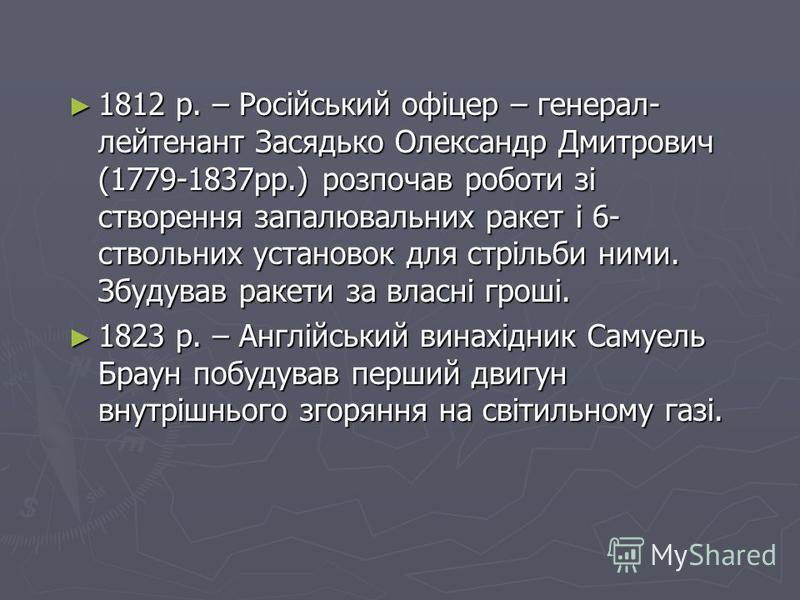 1812 р. – Російський офіцер – генерал- лейтенант Засядько Олександр Дмитрович (1779-1837рр.) розпочав роботи зі створення запалювальних ракет і 6- ствольних установок для стрільби ними. Збудував ракети за власні гроші. 1812 р. – Російський офіцер – г