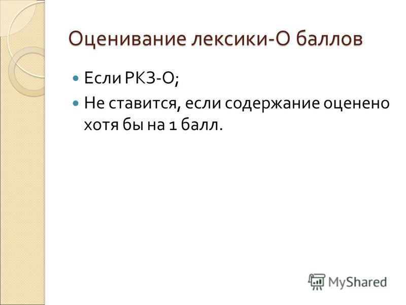 Оценивание лексики - О баллов Если РКЗ - О ; Не ставится, если содержание оценено хотя бы на 1 балл.