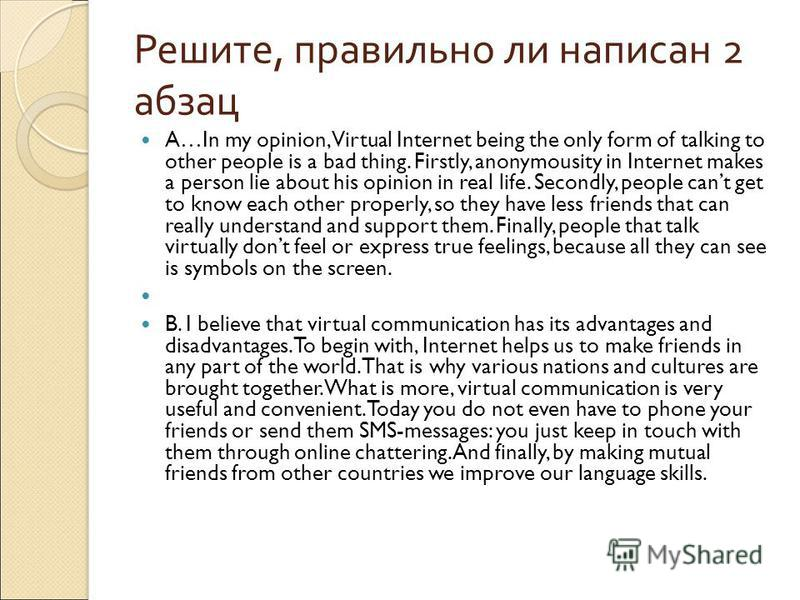 Решите, правильно ли написан 2 абзац A…In my opinion, Virtual Internet being the only form of talking to other people is a bad thing. Firstly, anonymousity in Internet makes a person lie about his opinion in real life. Secondly, people cant get to kn