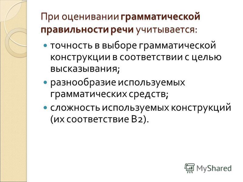 При оценивании грамматической правильности речи учитывается : точность в выборе грамматической конструкции в соответствии с целью высказывания ; разнообразие используемых грамматических средств ; сложность используемых конструкций ( их соответствие В
