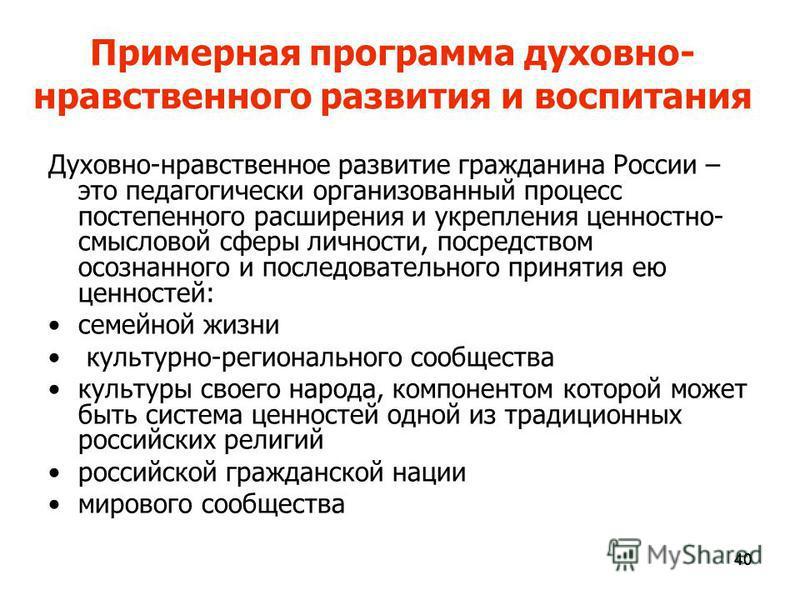 40 Примерная программа духовно- нравственного развития и воспитания Духовно-нравственное развитие гражданина России – это педагогически организованный процесс постепенного расширения и укрепления ценностно- смысловой сферы личности, посредством осозн