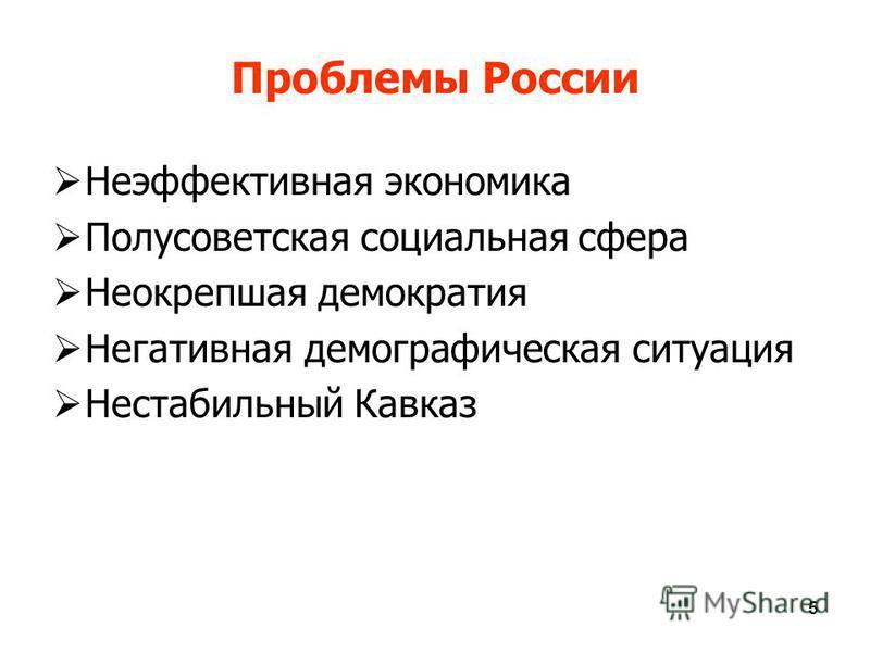 555 Проблемы России Неэффективная экономика Полусоветская социальная сфера Неокрепшая демократия Негативная демографическая ситуация Нестабильный Кавказ