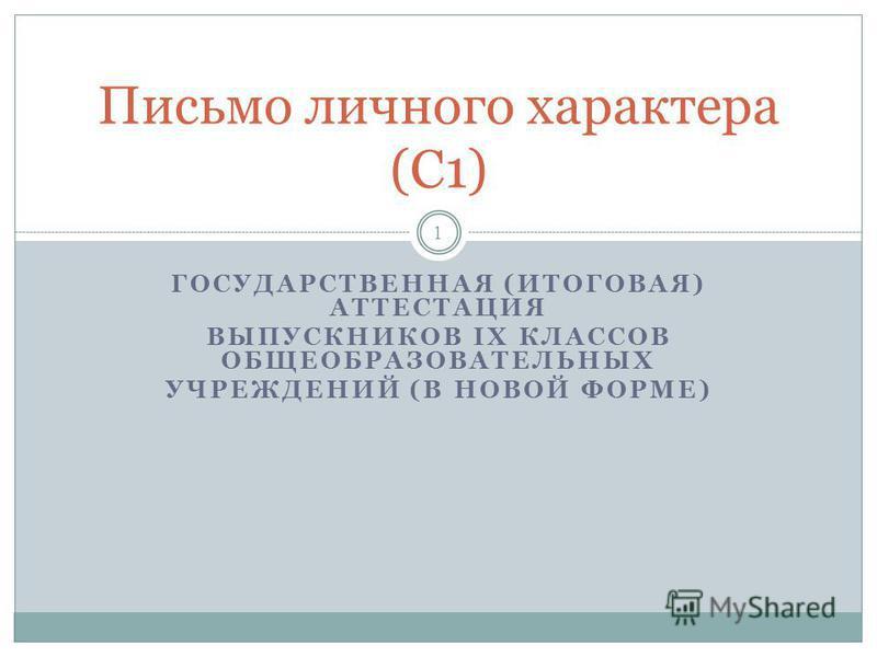 ГОСУДАРСТВЕННАЯ (ИТОГОВАЯ) АТТЕСТАЦИЯ ВЫПУСКНИКОВ IX КЛАССОВ ОБЩЕОБРАЗОВАТЕЛЬНЫХ УЧРЕЖДЕНИЙ (В НОВОЙ ФОРМЕ) 1 Письмо личного характера (C1)