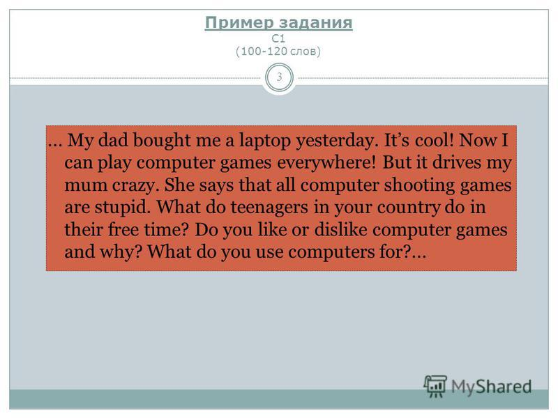 Пример задания С1 (100-120 слов) 3... My dad bought me a laptop yesterday. Its cool! Now I can play computer games everywhere! But it drives my mum crazy. She says that all computer shooting games are stupid. What do teenagers in your country do in t