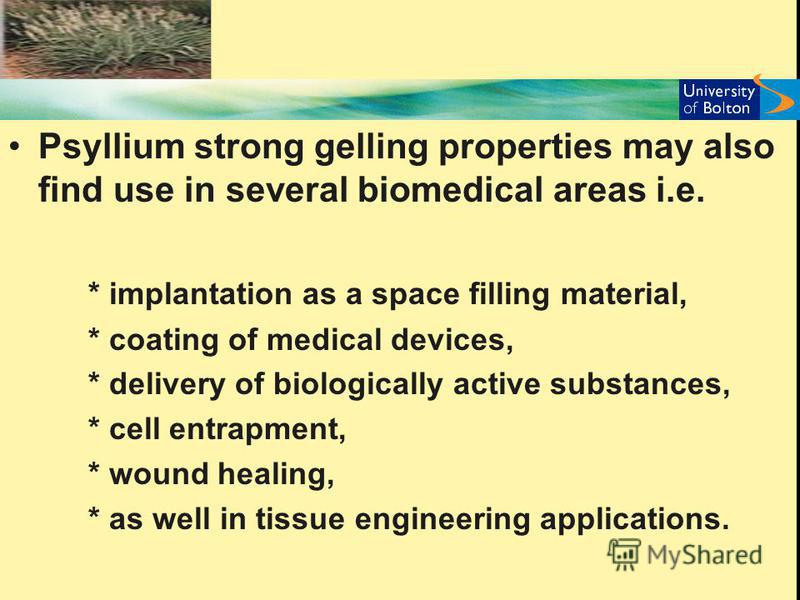 Psyllium strong gelling properties may also find use in several biomedical areas i.e. * implantation as a space filling material, * coating of medical devices, * delivery of biologically active substances, * cell entrapment, * wound healing, * as wel