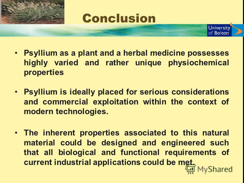 Conclusion Psyllium as a plant and a herbal medicine possesses highly varied and rather unique physiochemical properties Psyllium is ideally placed for serious considerations and commercial exploitation within the context of modern technologies. The