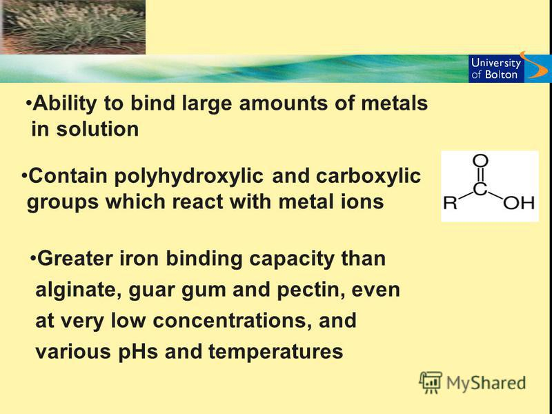 Ability to bind large amounts of metals in solution Contain polyhydroxylic and carboxylic groups which react with metal ions Greater iron binding capacity than alginate, guar gum and pectin, even at very low concentrations, and various pHs and temper