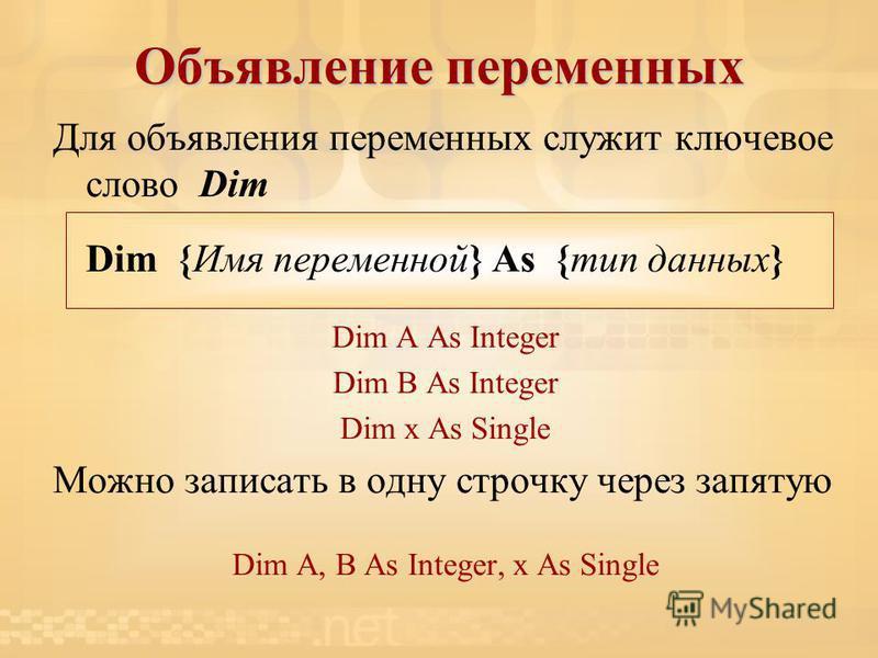 Объявление переменных Для объявления переменных служит ключевое слово Dim Dim {Имя переменной} As {тип данных} Dim A As Integer Dim B As Integer Dim х As Single Можно записать в одну строчку через запятую Dim A, B As Integer, x As Single