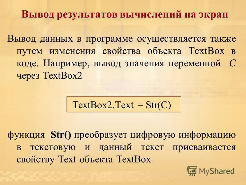 Вывод результатов вычислений на экран Вывод данных в программе осуществляется также путем изменения свойства объекта TextBox в коде. Например, вывод значения переменной С через TextBox2 TextBox2. Text = Str(С) Str() функция Str() преобразует цифровую