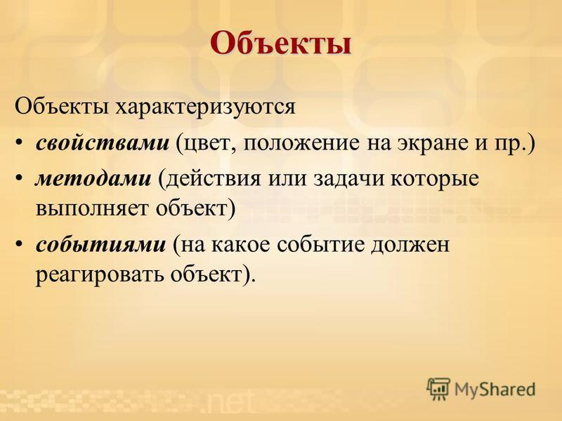 Объекты Объекты характеризуются свойствами (цвет, положение на экране и пр.) методами (действия или задачи которые выполняет объект) событиями (на какое событие должен реагировать объект).