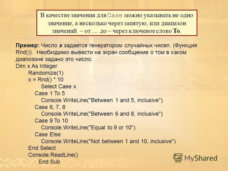 В качестве значения для Case можно указывать не одно значение, а несколько через запятую, или диапазон значений – от … до – через ключевое слово To. Пример: Число х задается генератором случайных чисел. (Функция Rnd()). Необходимо вывести на экран со