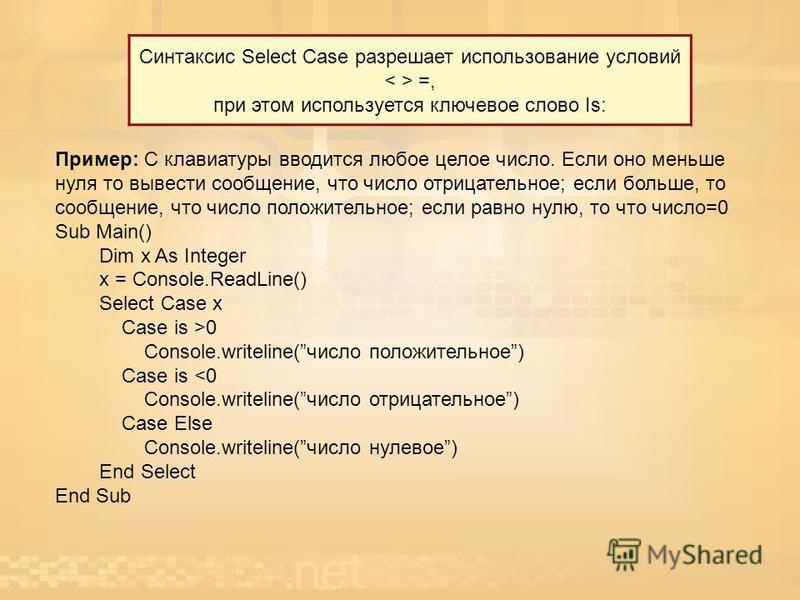 Синтаксис Select Case разрешает использование условий =, при этом используется ключевое слово Is: Пример: С клавиатуры вводится любое целое число. Если оно меньше нуля то вывести сообщение, что число отрицательное; если больше, то сообщение, что числ