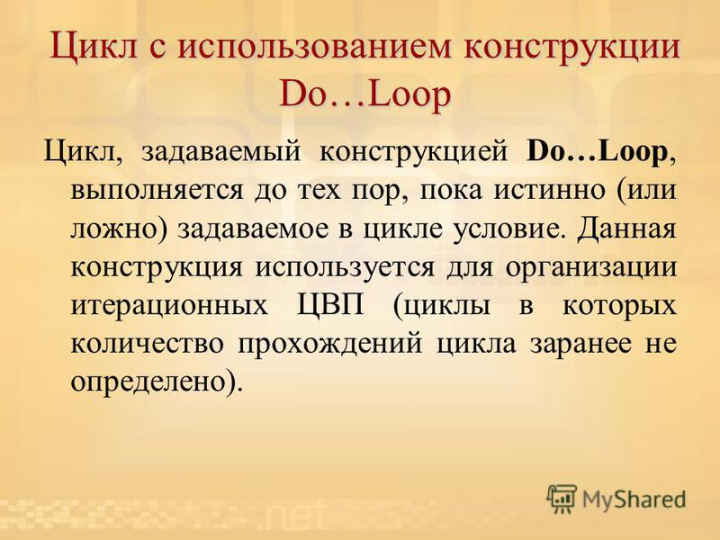 Цикл с использованием конструкции Do…Loop Цикл, задаваемый конструкцией Do…Loop, выполняется до тех пор, пока истинно (или ложно) задаваемое в цикле условие. Данная конструкция используется для организации итерационных ЦВП (циклы в которых количество
