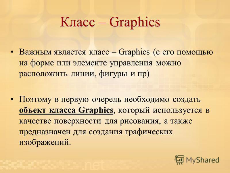 Класс – Graphics Важным является класс – Graphics (с его помощью на форме или элементе управления можно расположить линии, фигуры и пр) Поэтому в первую очередь необходимо создать объект класса Graphics, который используется в качестве поверхности дл